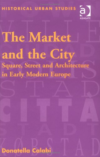 The Market and the City: Square, Street and Architecture in Early Modern Europe (Historical Urban Studies)