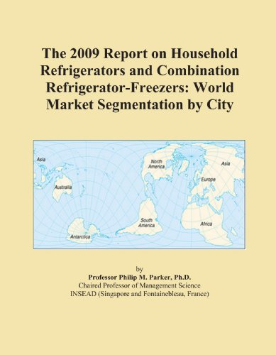 The 2009 Report on Household Refrigerators and Combination Refrigerator-Freezers: World Market Segmentation by City