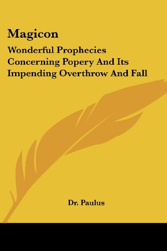 Magicon: Wonderful Prophecies Concerning Popery And Its Impending Overthrow And Fall