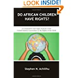 Do African Children Have Rights?: A Comparative and Legal Analysis of the United Nations Convention on the Rights...