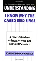 "Understanding I Know Why the Caged Bird Sings: A Student Casebook to Issues, Sources, and Historical Documents (The Greenwood Press ""Literature in Context"" Series)"