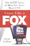 Crazy Like a Fox: The Inside Story of How Fox News Beat CNN