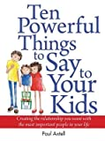 img - for Ten Powerful Things to Say to Your Kids: Creating the Relationship You Want with the Most Important People in Your Life   [10 POWERFUL THINGS TO SAY TO Y] [Paperback] book / textbook / text book