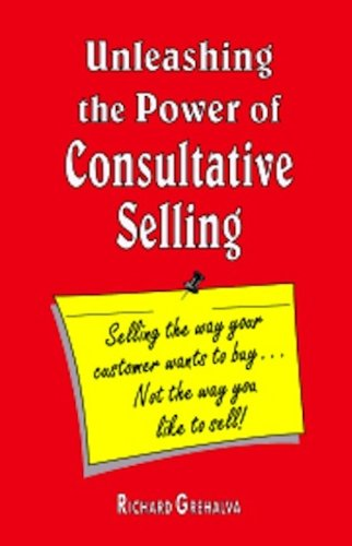 "Unleashing the Power of Consultative Selling ""Selling the way your customer wants to buy...not the way you like to sell"""