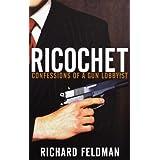 Ricochet: Confessions of a Gun Lobbyist ~ Richard Feldman