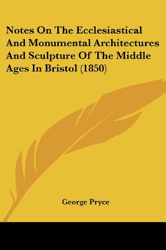 Notes on the Ecclesiastical and Monumental Architectures and Sculpture of the Middle Ages in Bristol (1850)