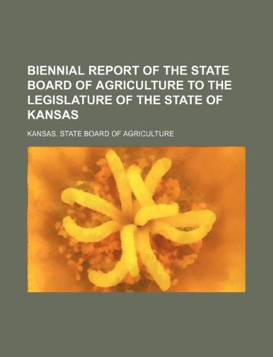 Biennial report of the State Board of Agriculture to the Legislature of the State of Kansas