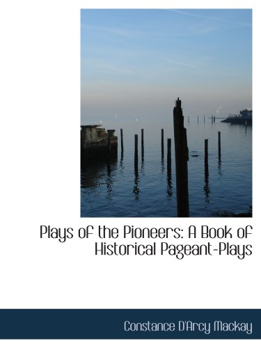 Plays of the Pioneers: A Book of Historical Pageant-Plays