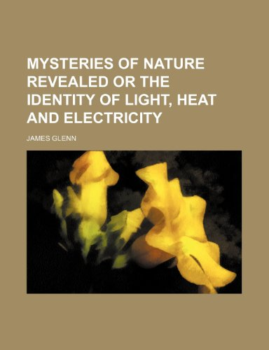 Mysteries of Nature Revealed or the Identity of Light, Heat and Electricity