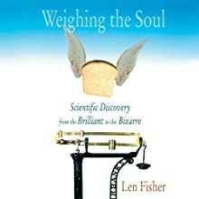 Weighing the Soul: Scientific Discovery from the Brilliant to the Bizarre Audiobook by Len Fisher Narrated by Clinton Wade