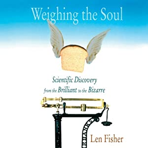 Weighing the Soul: Scientific Discovery from the Brilliant to the Bizarre | [Len Fisher]