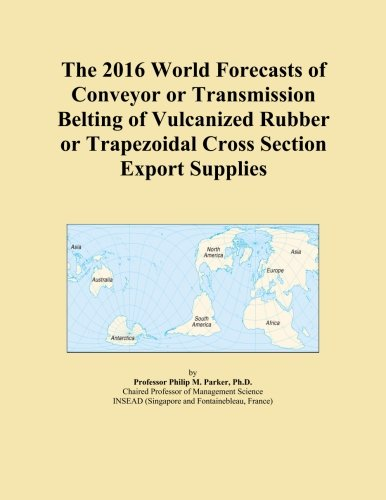 The 2016 World Forecasts of Conveyor or Transmission Belting of Vulcanized Rubber or Trapezoidal Cross Section Export Supplies PDF
