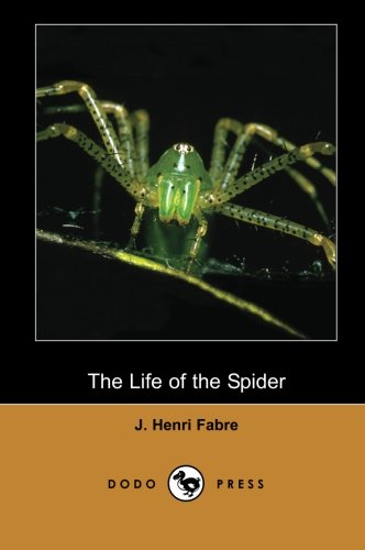 The Life of the Spider (Dodo Press): Modern Entomologic Book Of The Early Twentieth Century By The Physicist And Botanist Jean-Henri Fabre. He Is ... Many To Be The Father Of Modern Entomology.