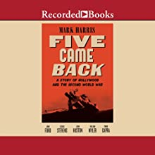 Five Came Back: A Story of Hollywood and the Second World War (       UNABRIDGED) by Mark Harris Narrated by Andrew Garman