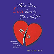 What Does Love Have to Do With It?: Excruciating Lessons on My Path to Enlightenment (       UNABRIDGED) by Mary DeYon Narrated by Leigh Townes