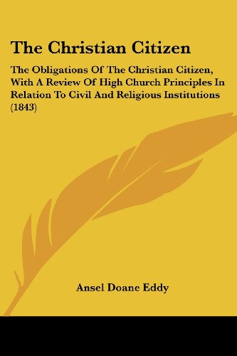 The Christian Citizen: The Obligations of the Christian Citizen, with a Review of High Church Principles in Relation to Civil and Religious I