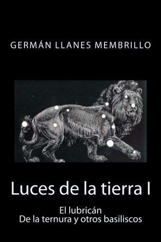 Luces de la tierra: El lubricán, de la ternura y otros basiliscos (Volume 1) (Spanish Edition)