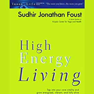 High Energy Living: Tap into Your Core Vitality and Grow Energized, Vibrant, and Fully Alive | [Sudhir Jonathan Foust]
