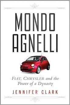 Mondo Agnelli: Fiat, Chrysler, and the Power of a Dynasty: Jennifer