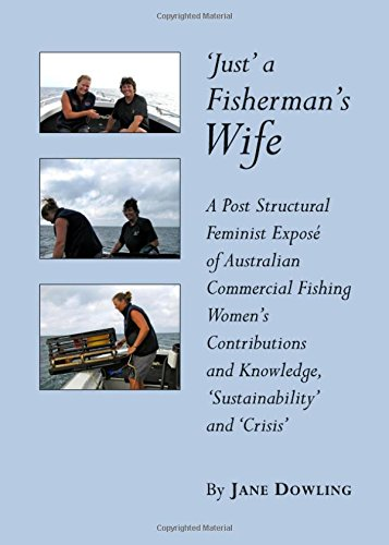 'Just' a Fisherman's Wife: A Post Structural Feminist Expose of Australian Commercial Fishing Women's Contributions and Knowledge, 'sustainability' and 'Crisis' PDF
