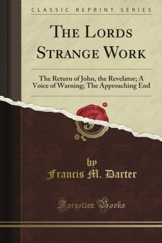The Lord's Strange Work: The Return of John, the Revelator; A Voice of Warning; The Approaching End (Classic Reprint)
