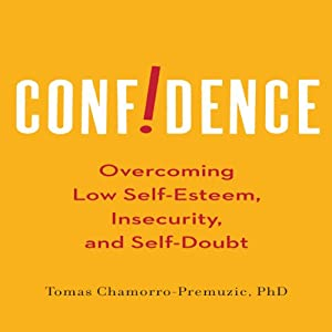 Confidence: Overcoming Low Self-Esteem, Insecurity, and Self-Doubt | [Tomas Chamorro-Premuzic]