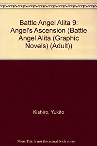 Battle Angel Alita 9: Angel's Ascension (Battle Angel Alita (Graphic Novels) (Adult)) by Yukito Kishiro