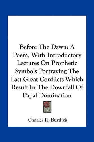 Before the Dawn: A Poem, with Introductory Lectures on Prophetic Symbols Portraying the Last Great Conflicts Which Result in the Downfa