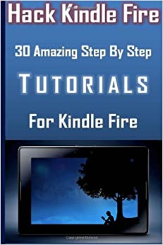 Hack Kindle Fire 30 Amazing Step By Step Tutorials For Kindle Fire