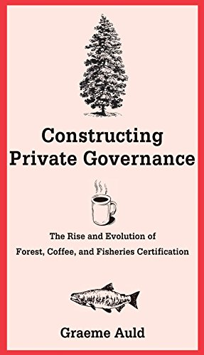 Constructing Private Governance: The Rise And Evolution Of Forest, Coffee, And Fisheries Certification (Yale Agrarian Studies Series)