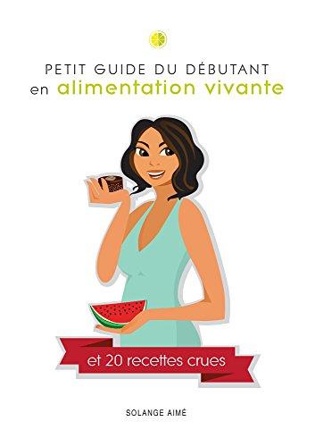Petit guide du d butant en alimentation vivante et 20 - Cuisine vivante pour une sante optimale ...