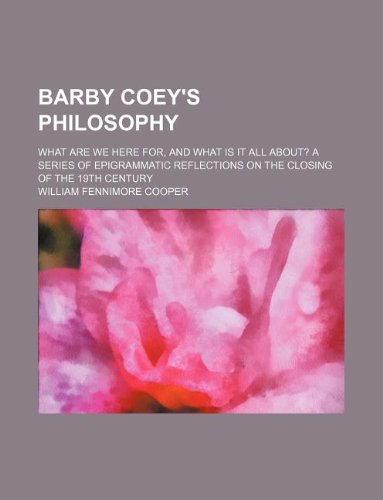 Barby Coey's philosophy; What are we here for, and what is it all about? A series of epigrammatic reflections on the closing of the 19th century PDF