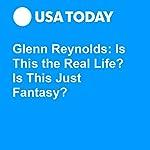 Glenn Reynolds: Is This the Real Life? Is This Just Fantasy? | Glenn Harlan Reynolds