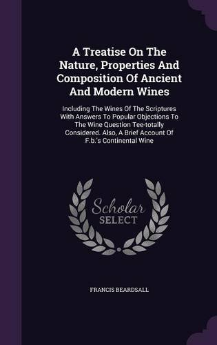 A Treatise On The Nature, Properties And Composition Of Ancient And Modern Wines: Including The Wines Of The Scriptures With Answers To Popular ... A Brief Account Of F.b.'s Continental Wine