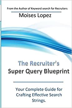 The Recruiter's Super Query Blueprint: Your Complete Guide For Crafting Effective Search Strings