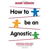 How To Be An Agnosticby Dr Mark Vernon