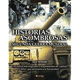Historias asombrosas de la Segunda Guerra Mundial: Los hechos más singulares y sorprendentes del conflicto bélico...