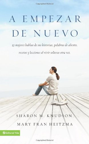 A empezar de nuevo: 23 mujeres hablan de sus historias, palabras de aliento, recetas y lecciones al vivir solteras otra vez (Spanish Edition)