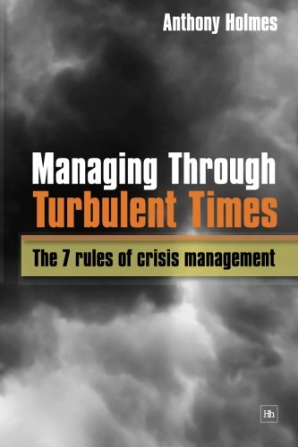 Managing Through Turbulent Times: The 7 rules of crisis management