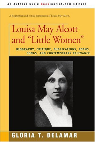 Louisa May Alcott and 'Little Women': Biography, Critique, Publications, Poems, Songs, and Contemporary Relevance