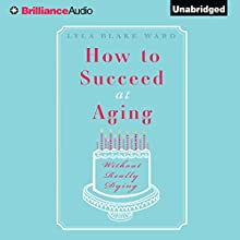 How to Succeed at Aging Without Really Dying Audiobook by Lyla Blake Ward Narrated by Judith West