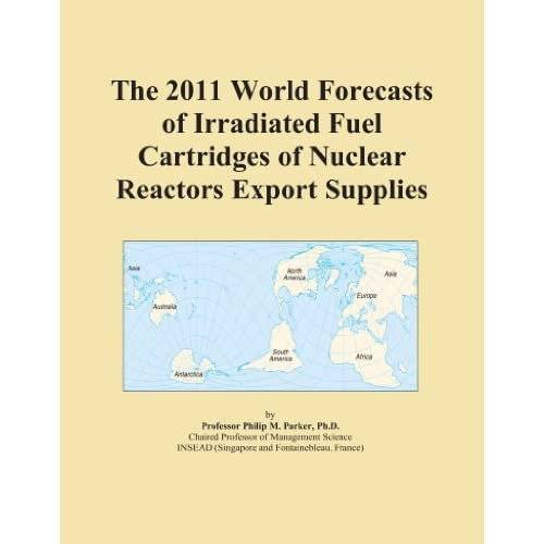 The 2011 World Market Forecasts for Imported Non-Irradiated Fuel Elements and Cartridges for Nuclear Reactors Icon Group International