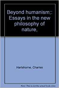 beyond humanism essays in the new philosophy of nature The humanist philosophy in nondogmatic and self-correcting nature the central ideas of humanism are said to reach beyond human comprehension cannot.