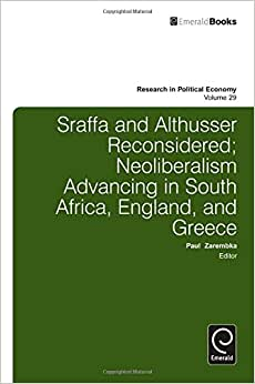 Sraffa And Althusser Reconsidered: Neoliberalism Advancing In South Africa, England, And Greece (Research In Political Economy)