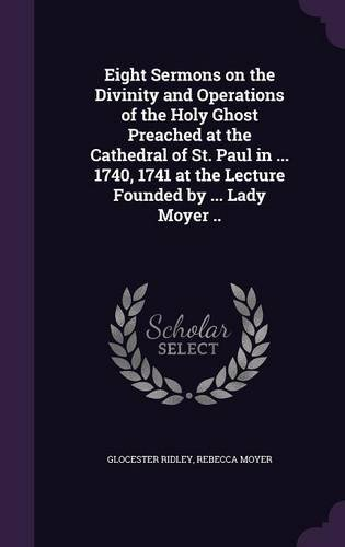Eight Sermons on the Divinity and Operations of the Holy Ghost Preached at the Cathedral of St. Paul in ... 1740, 1741 at the Lecture Founded by ... Lady Moyer ..
