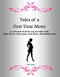 Tales of a First Time Mom: A collection of all the crap the baby books didn't tell me. Some gross, some funny, all absolutely true.