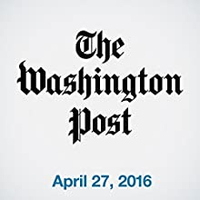 Top Stories Daily from The Washington Post, April 27, 2016 Newspaper / Magazine by  The Washington Post Narrated by  The Washington Post