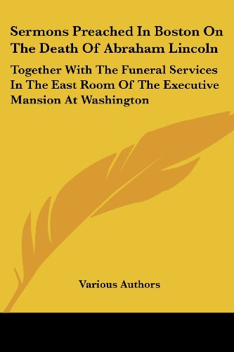 Sermons Preached in Boston on the Death of Abraham Lincoln: Together with the Funeral Services in the East Room of the Executive Mansion at Washington