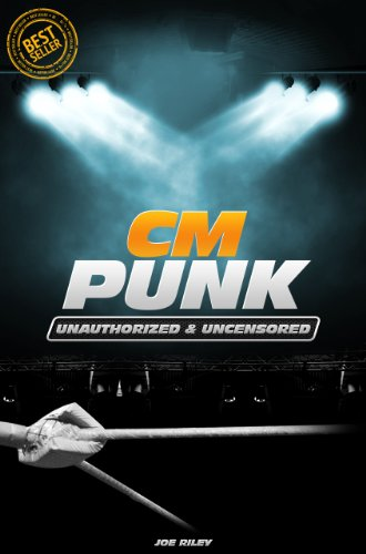 Joe Riley - CM PUNK - Wrestling Unauthorized & Uncensored (All Ages Deluxe Edition with Videos)