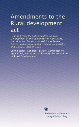 Amendments To The Rural Development Act: Hearing Before The Subcommittee On Rural Development Of The Committee On Agriculture, Nutrition, And ... On S. 670 ... And S. 892 ... April 9, 1979